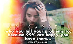Be careful who you tell your problems to, because 99% are happy you ...