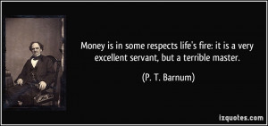 ... it is a very excellent servant, but a terrible master. - P. T. Barnum