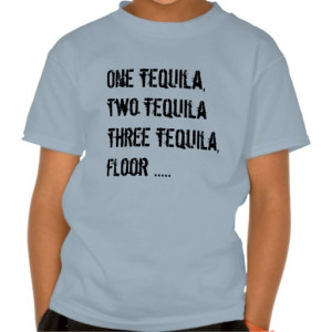One Tequila, Two Tequila - Funny Quotes & Sayings T Shirts