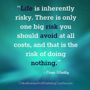 Life is inherently risky. There is only one big risk you should avoid ...