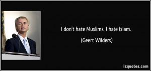 don't hate Muslims. I hate Islam. - Geert Wilders