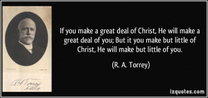If you make a great deal of Christ, He will make a great deal of you ...