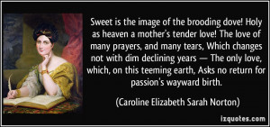 Sweet is the image of the brooding dove! Holy as heaven a mother's ...
