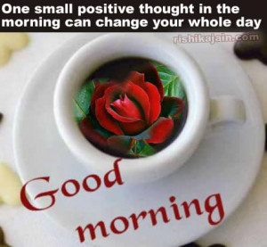 One small positive thought in the morning can change your whole day .