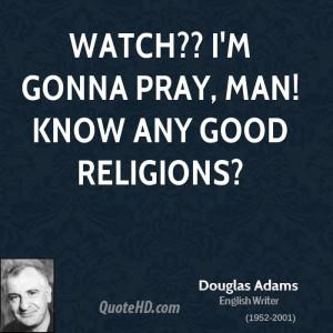 Watch?? I'm gonna pray, Man! Know any good religions?