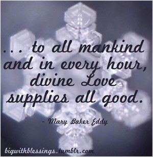 To all mankind and in every hour, divine Love supplies all good.