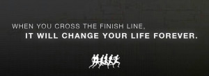 ... : When you cross the finish line, it will change your life forever