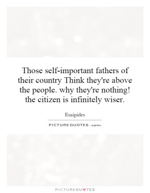 self-important fathers of their country Think they're above the people ...