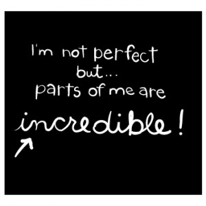 Not perfect but parts of me are incredible!