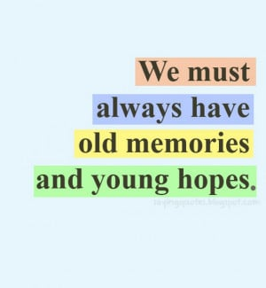 We must always have old memories and young hopes