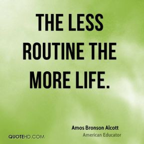 Amos Bronson Alcott The less routine the more life