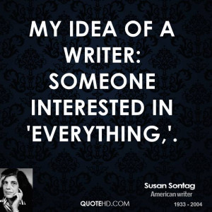 My idea of a writer: someone interested in 'everything,'.