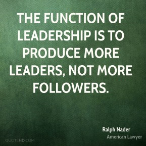 ... function of leadership is to produce more leaders, not more followers