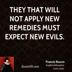 They that will not apply new remedies must expect new evils.
