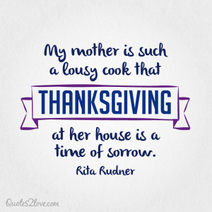 My mother is such a lousy cook that Thanksgiving at her house is a ...