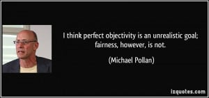 think perfect objectivity is an unrealistic goal; fairness, however ...