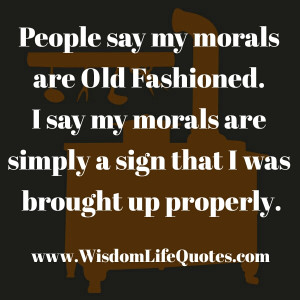 Those of us of a certain age were raised in a time when having morals ...