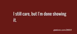 Image for Quote #26603: I still care, but I'm done showing it.