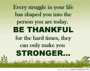 Every struggle in life has shaped you into the person you are today.