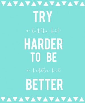 ... little bit harder to be a little bit better. - gordon b. hinckley