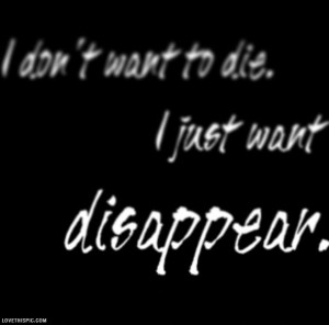 Quotes About Wanting To Disappear I just want to disappear
