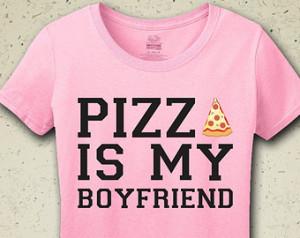 Pizza Is My Boyfriend T-Shirt - Tee - Shirt - Funny - Humor - I Love ...