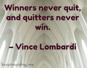 """Winners never quit, and quitters never win."""" – Vince Lombardi"""