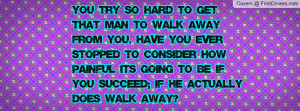 You try so hard to get that man to walk away from you. Have you ever ...