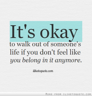 ... out of someone's life if you don't feel like you belong in it anymore