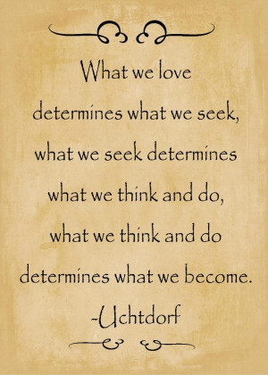 determines what we become.- Uchtdorf
