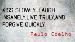 ... slowly, love insanely , live truly and forgive quickly Paulo Coelho