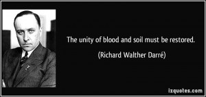 The unity of blood and soil must be restored. - Richard Walther Darré
