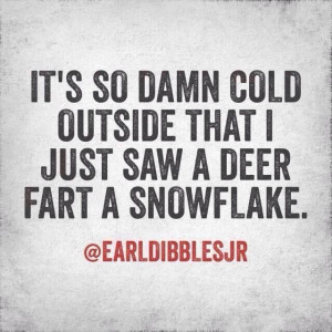 It's so damn cold outside...