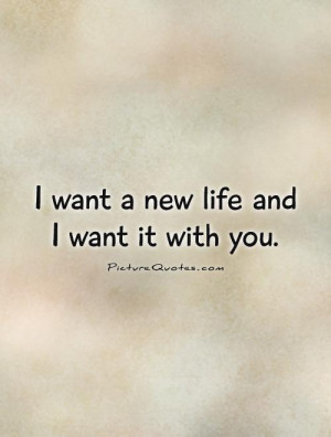 want a new life and I want it with you Picture Quote #1