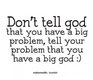 ... you have a big problem, tell your problem that you have a big God