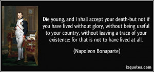 Die young, and I shall accept your death-but not if you have lived ...