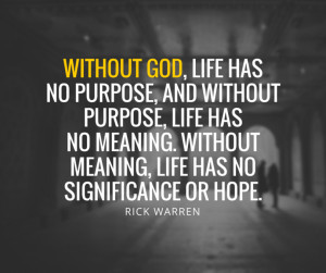 ... quotes-without-god-life-has-no-purpose-and-without-purpose-life-has-no