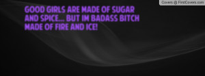... Made Of Sugar And Spice... But I´m Badass Bitch Made Of Fire And Ice