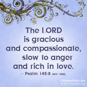 The Lord is gracious and compassionate, slow to anger and rich in love ...