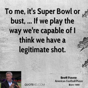 To me, it's Super Bowl or bust, ... If we play the way we're capable ...