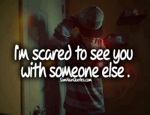 scared to see you with someone else.