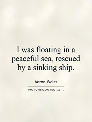 ... floating in a peaceful sea, rescued by a sinking ship. Picture Quote