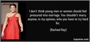 don't think young men or women should feel pressured into marriage ...