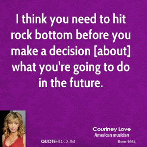 think you need to hit rock bottom before you make a decision [about ...
