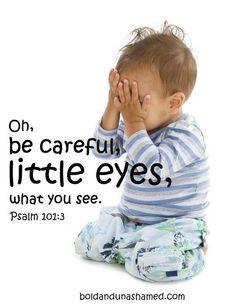 Be Careful Little Eyes. - Psalm 101:3,