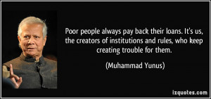 Poor people always pay back their loans. It's us, the creators of ...