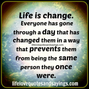 Life is change. Everyone has gone through a day that has changed them ...