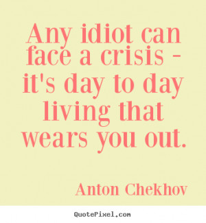 ... face a crisis - it's day to day living that wears you.. - Life quotes