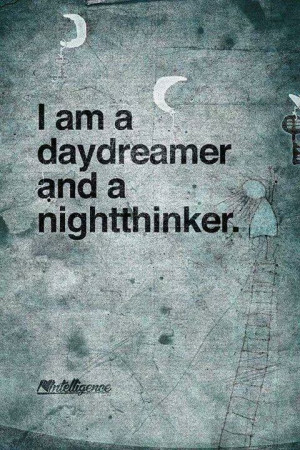 am a day dreamer and a night thinker