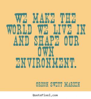 ... our own environment. Orison Swett Marden popular motivational quotes